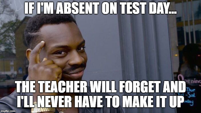 Roll Safe Think About It Meme | IF I'M ABSENT ON TEST DAY... THE TEACHER WILL FORGET AND I'LL NEVER HAVE TO MAKE IT UP | image tagged in memes,roll safe think about it | made w/ Imgflip meme maker