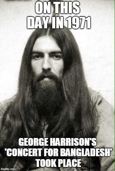His giving spirit touched us all, RIP | ON THIS DAY IN 1971 GEORGE HARRISON'S 'CONCERT FOR BANGLADESH' TOOK PLACE | image tagged in beatles george harrison,on this day,the beatles,news,george harrison,rip | made w/ Imgflip meme maker