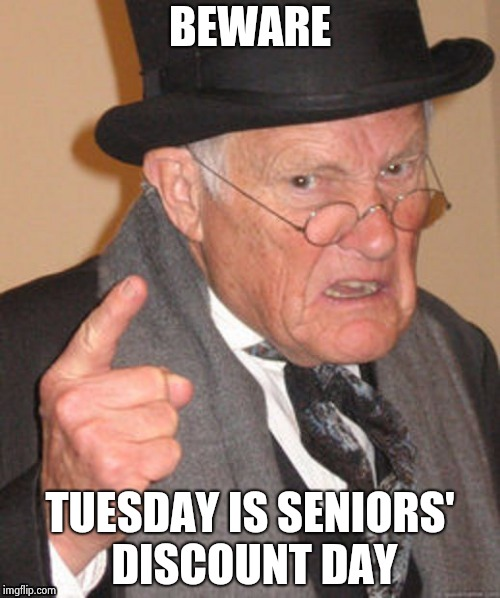 BEWARE TUESDAY IS SENIORS' DISCOUNT DAY | image tagged in back in my day | made w/ Imgflip meme maker