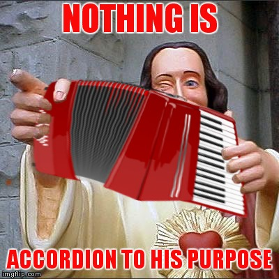 NOTHING IS ACCORDION TO HIS PURPOSE | made w/ Imgflip meme maker