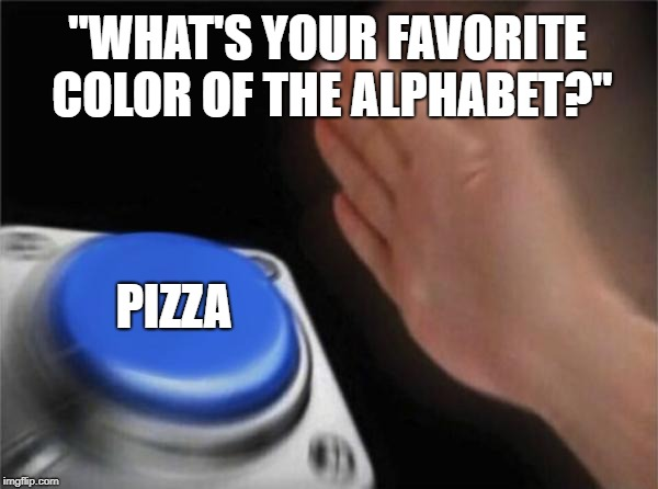 "Blank Nut Button Meme | ""WHAT'S YOUR FAVORITE COLOR OF THE ALPHABET?"" PIZZA 