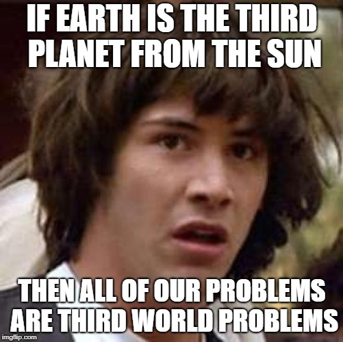 STAY WOKE | IF EARTH IS THE THIRD PLANET FROM THE SUN THEN ALL OF OUR PROBLEMS ARE THIRD WORLD PROBLEMS | image tagged in memes,conspiracy keanu,trhtimmy | made w/ Imgflip meme maker