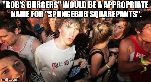 "Sudden Clarity Clarence Meme | ""BOB'S BURGERS"" WOULD BE A APPROPRIATE NAME FOR ""SPONGEBOB SQUAREPANTS"". 