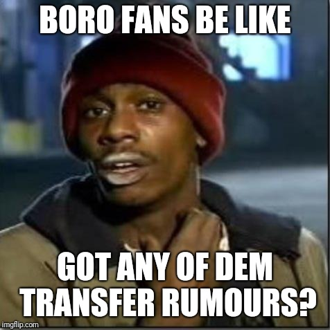 crack |  BORO FANS BE LIKE; GOT ANY OF DEM TRANSFER RUMOURS? | image tagged in crack | made w/ Imgflip meme maker