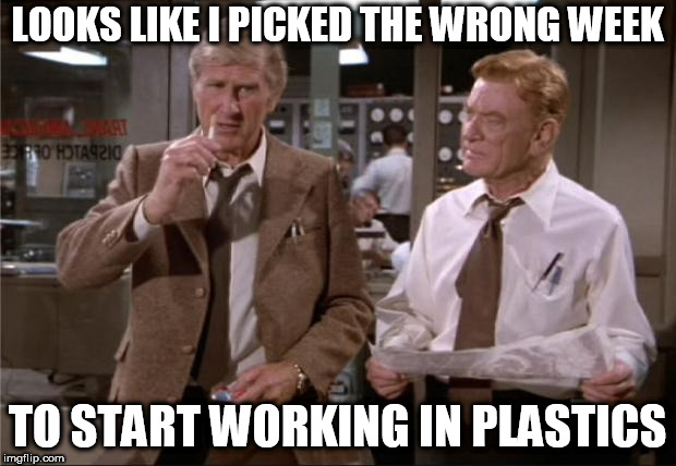 Airplane Wrong Week | LOOKS LIKE I PICKED THE WRONG WEEK TO START WORKING IN PLASTICS | image tagged in airplane wrong week | made w/ Imgflip meme maker
