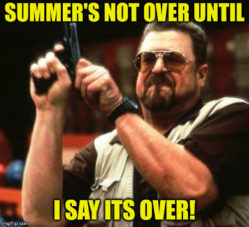 gun | SUMMER'S NOT OVER UNTIL I SAY ITS OVER! | image tagged in gun | made w/ Imgflip meme maker