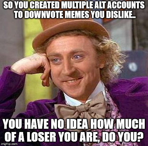 Creepy Condescending Wonka Meme | SO YOU CREATED MULTIPLE ALT ACCOUNTS TO DOWNVOTE MEMES YOU DISLIKE.. YOU HAVE NO IDEA HOW MUCH OF A LOSER YOU ARE, DO YOU? | image tagged in memes,creepy condescending wonka | made w/ Imgflip meme maker