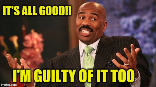 Steve Harvey Meme | IT'S ALL GOOD!! I'M GUILTY OF IT TOO | image tagged in memes,steve harvey | made w/ Imgflip meme maker