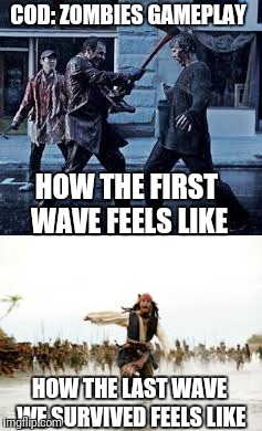 Cod: zombies | COD: ZOMBIES GAMEPLAY HOW THE FIRST WAVE FEELS LIKE HOW THE LAST WAVE WE SURVIVED FEELS LIKE | image tagged in call of duty,zombies,zombie | made w/ Imgflip meme maker