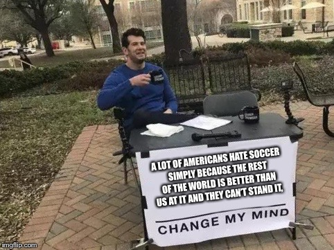 Change My Mind | A LOT OF AMERICANS HATE SOCCER SIMPLY BECAUSE THE REST OF THE WORLD IS BETTER THAN US AT IT AND THEY CAN'T STAND IT, | image tagged in change my mind | made w/ Imgflip meme maker