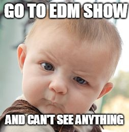 Skeptical Baby Meme | GO TO EDM SHOW AND CAN'T SEE ANYTHING | image tagged in memes,skeptical baby | made w/ Imgflip meme maker