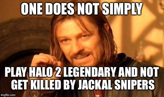 One Does Not Simply Meme | ONE DOES NOT SIMPLY PLAY HALO 2 LEGENDARY AND NOT GET KILLED BY JACKAL SNIPERS | image tagged in memes,one does not simply | made w/ Imgflip meme maker