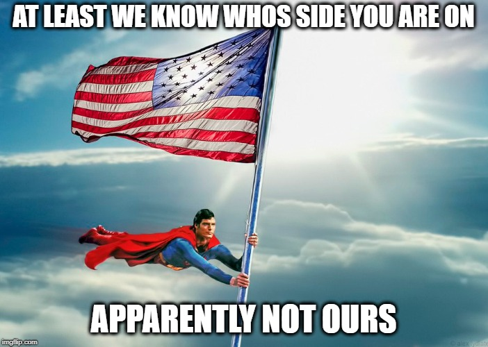 AT LEAST WE KNOW WHOS SIDE YOU ARE ON APPARENTLY NOT OURS | made w/ Imgflip meme maker