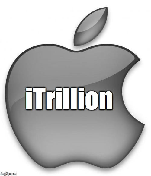 APPLE WILL BE THE FIRST TRILLION DOLLAR COMPANY EVER | iTrillion | image tagged in apple | made w/ Imgflip meme maker