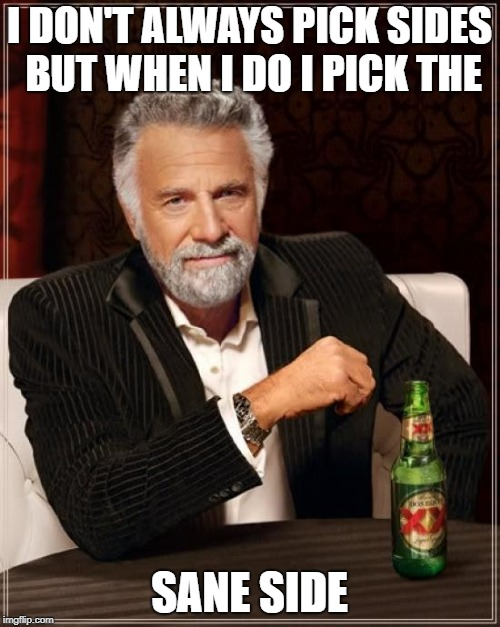 The Most Interesting Man In The World Meme | I DON'T ALWAYS PICK SIDES BUT WHEN I DO I PICK THE SANE SIDE | image tagged in memes,the most interesting man in the world | made w/ Imgflip meme maker