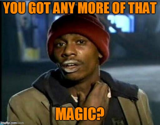 you got anymore | YOU GOT ANY MORE OF THAT MAGIC? | image tagged in you got anymore | made w/ Imgflip meme maker