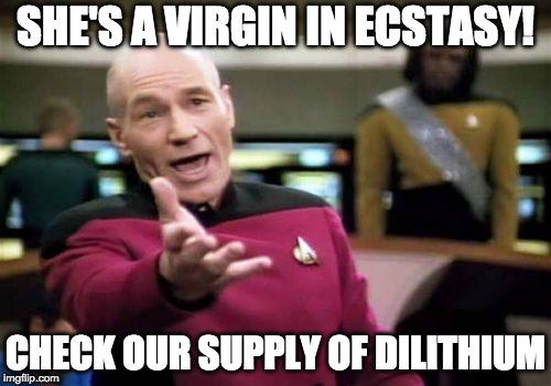Picard Wtf Meme | SHE'S A VIRGIN IN ECSTASY! CHECK OUR SUPPLY OF DILITHIUM | image tagged in memes,picard wtf | made w/ Imgflip meme maker