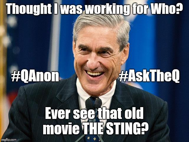 Special Counsel Robert Mueller: Thought I was working for Who? #QAnon #AskTheQ! Ever see that old movie THE STING? ;)  | Thought I was working for Who? Ever see that old movie THE STING? #QAnon                       #AskTheQ | image tagged in robert mueller,deep state,special kind of stupid,not so pleasant surprise,guantanamo,maga | made w/ Imgflip meme maker