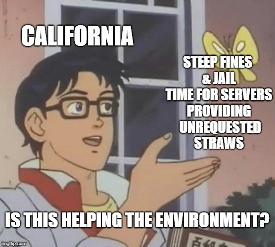 Because it's the ***right*** thing to do... | CALIFORNIA STEEP FINES & JAIL TIME FOR SERVERS PROVIDING  UNREQUESTED  STRAWS IS THIS HELPING THE ENVIRONMENT? | image tagged in memes,is this a pigeon,straws,california,environment,morons | made w/ Imgflip meme maker