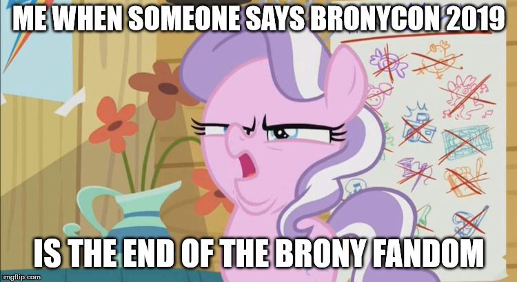 ME WHEN SOMEONE SAYS BRONYCON 2019 IS THE END OF THE BRONY FANDOM | image tagged in mlp meme | made w/ Imgflip meme maker