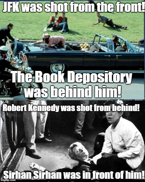 Backwards Kennedy Explanations | JFK was shot from the front! Sirhan Sirhan was in front of him! The Book Depository was behind him! Robert Kennedy was shot from behind! | image tagged in kennedy,assassination,cia,conspiracy theories,jfk,robert kennedy | made w/ Imgflip meme maker