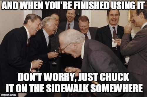 Laughing Men In Suits Meme | AND WHEN YOU'RE FINISHED USING IT DON'T WORRY, JUST CHUCK IT ON THE SIDEWALK SOMEWHERE | image tagged in memes,laughing men in suits | made w/ Imgflip meme maker
