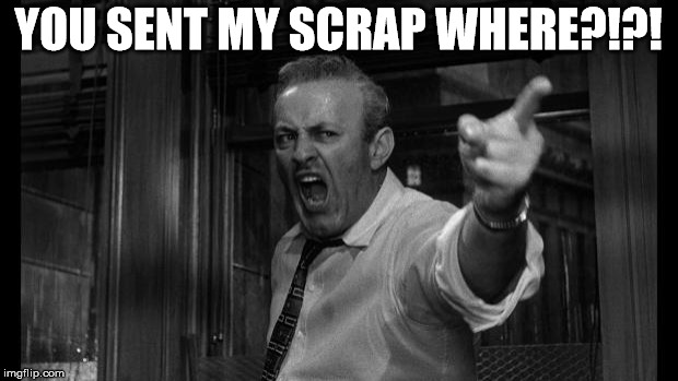 angry man | YOU SENT MY SCRAP WHERE?!?! | image tagged in angry man | made w/ Imgflip meme maker