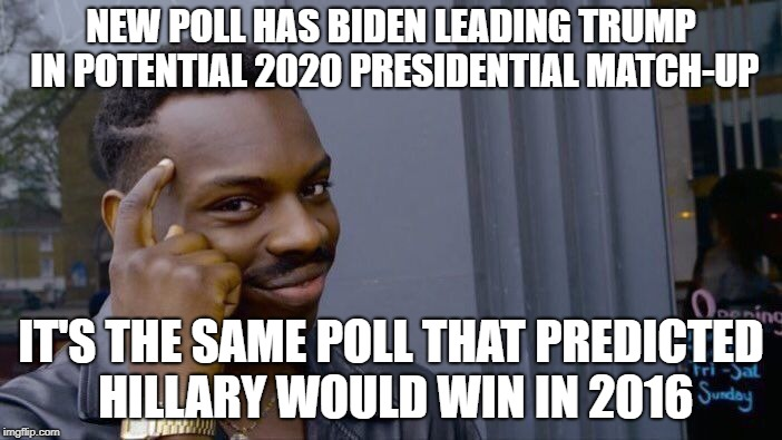 Roll Safe Think About It Meme | NEW POLL HAS BIDEN LEADING TRUMP IN POTENTIAL 2020 PRESIDENTIAL MATCH-UP IT'S THE SAME POLL THAT PREDICTED HILLARY WOULD WIN IN 2016 | image tagged in memes,roll safe think about it | made w/ Imgflip meme maker