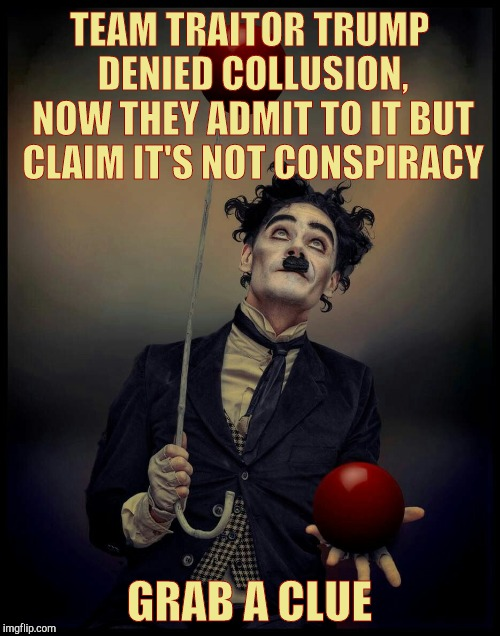 TEAM TRAITOR TRUMP   DENIED COLLUSION,   NOW THEY ADMIT TO IT BUT CLAIM IT'S NOT CONSPIRACY GRAB A CLUE | made w/ Imgflip meme maker