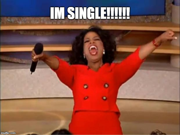 Oprah You Get A Meme | IM SINGLE!!!!!! | image tagged in memes,oprah you get a | made w/ Imgflip meme maker