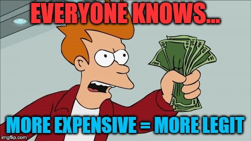 Shut Up And Take My Money Fry Meme | EVERYONE KNOWS... MORE EXPENSIVE = MORE LEGIT | image tagged in memes,shut up and take my money fry | made w/ Imgflip meme maker