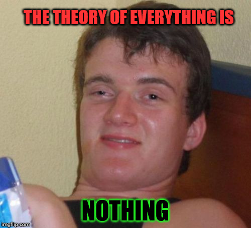 10 Guy Meme | THE THEORY OF EVERYTHING IS NOTHING | image tagged in memes,10 guy | made w/ Imgflip meme maker