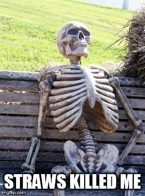 Waiting Skeleton Meme | STRAWS KILLED ME | image tagged in memes,waiting skeleton | made w/ Imgflip meme maker