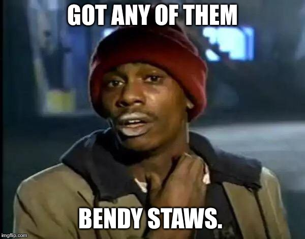 Y'all Got Any More Of That Meme | GOT ANY OF THEM BENDY STAWS. | image tagged in memes,y'all got any more of that | made w/ Imgflip meme maker