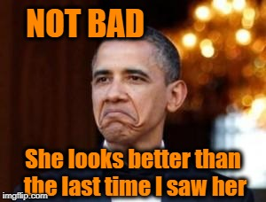 obama not bad | NOT BAD She looks better than the last time I saw her | image tagged in obama not bad | made w/ Imgflip meme maker