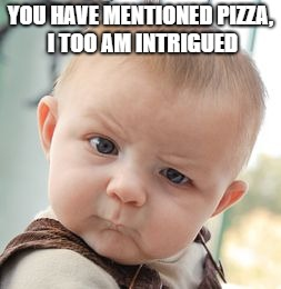 Skeptical Baby Meme | YOU HAVE MENTIONED PIZZA, I TOO AM INTRIGUED | image tagged in memes,skeptical baby | made w/ Imgflip meme maker