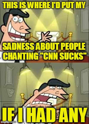 "This Is Where I'd Put My Trophy If I Had One Meme | SADNESS ABOUT PEOPLE CHANTING ""CNN SUCKS"" IF I HAD ANY THIS IS WHERE I'D PUT MY 