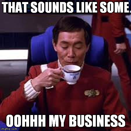 Sulu that's ooohh my business | THAT SOUNDS LIKE SOME OOHHH MY BUSINESS | image tagged in sulu that's ooohh my business | made w/ Imgflip meme maker