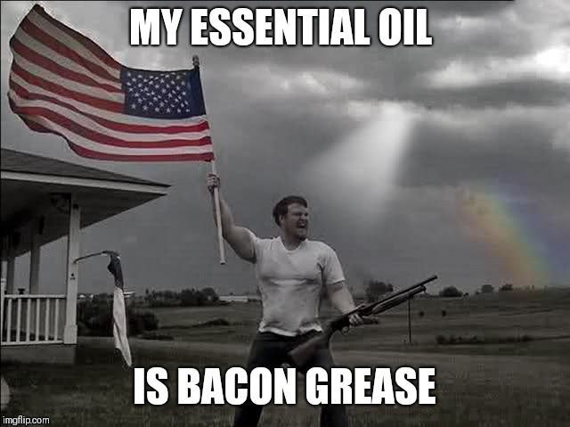 MY ESSENTIAL OIL IS BACON GREASE | image tagged in overly patriotic american | made w/ Imgflip meme maker