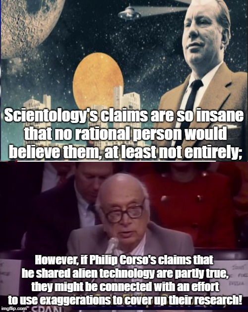 Scientology Covering Up Fraud With Fraud? | Scientology's claims are so insane that no rational person would believe them, at least not entirely; However, if Philip Corso's claims that | image tagged in scientology,philip corso,ancient aliens,alien technology,cult | made w/ Imgflip meme maker