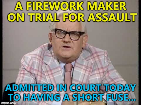 Say the wrong thing and then... BANG :) | A FIREWORK MAKER ON TRIAL FOR ASSAULT ADMITTED IN COURT TODAY TO HAVING A SHORT FUSE... | image tagged in ronnie barker news,memes,fireworks,court | made w/ Imgflip meme maker