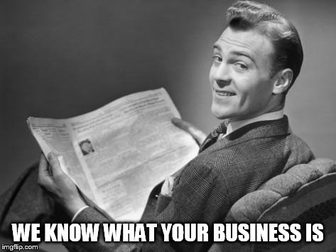 50's newspaper | WE KNOW WHAT YOUR BUSINESS IS | image tagged in 50's newspaper | made w/ Imgflip meme maker