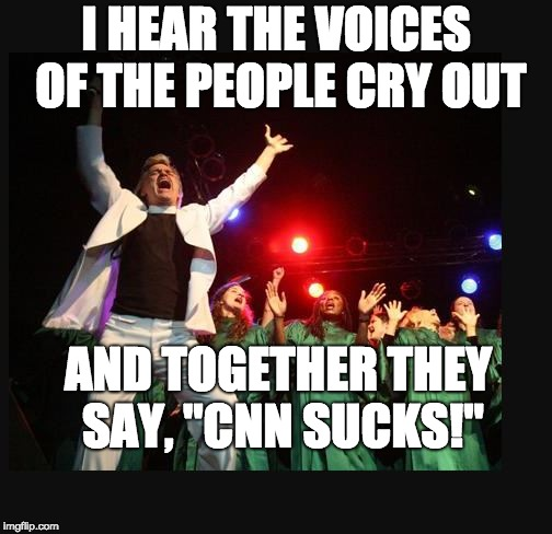 "I HEAR THE VOICES OF THE PEOPLE CRY OUT AND TOGETHER THEY SAY, ""CNN SUCKS!"" 