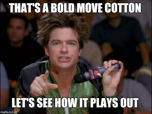 Bold Move Dodgeball | THAT'S A BOLD MOVE COTTON LET'S SEE HOW IT PLAYS OUT | image tagged in bold move dodgeball | made w/ Imgflip meme maker