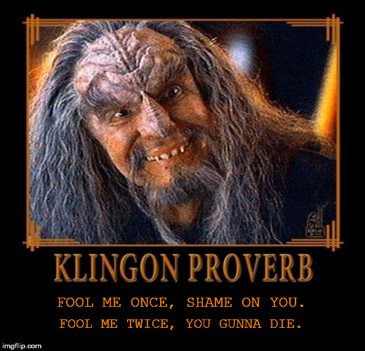 Klingon Proverb Fool me once | FOOL ME ONCE, SHAME ON YOU. FOOL ME TWICE, YOU GUNNA DIE. | image tagged in klingon proverb template,klingon proverb,klingon | made w/ Imgflip meme maker