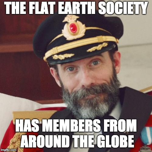 Captain Obvious | THE FLAT EARTH SOCIETY HAS MEMBERS FROM AROUND THE GLOBE | image tagged in captain obvious | made w/ Imgflip meme maker