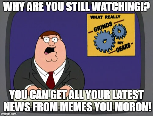 Peter Griffin News Meme | WHY ARE YOU STILL WATCHING!? YOU CAN GET ALL YOUR LATEST NEWS FROM MEMES YOU MORON! | image tagged in memes,peter griffin news | made w/ Imgflip meme maker