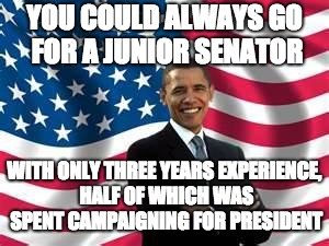 Obama Meme | YOU COULD ALWAYS GO FOR A JUNIOR SENATOR WITH ONLY THREE YEARS EXPERIENCE, HALF OF WHICH WAS SPENT CAMPAIGNING FOR PRESIDENT | image tagged in memes,obama | made w/ Imgflip meme maker