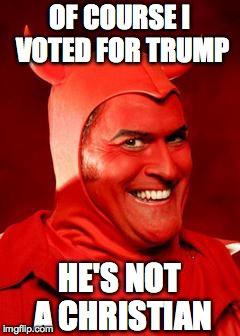 Devil Bruce | OF COURSE I VOTED FOR TRUMP HE'S NOT A CHRISTIAN | image tagged in devil bruce | made w/ Imgflip meme maker