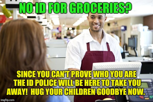 Straight to id camp for you!  | NO ID FOR GROCERIES? SINCE YOU CAN'T PROVE WHO YOU ARE THE ID POLICE WILL BE HERE TO TAKE YOU AWAY!  HUG YOUR CHILDREN GOODBYE NOW. | image tagged in grocery stores be like,donald trump | made w/ Imgflip meme maker